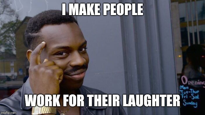 Roll Safe Think About It Meme | I MAKE PEOPLE WORK FOR THEIR LAUGHTER | image tagged in memes,roll safe think about it | made w/ Imgflip meme maker