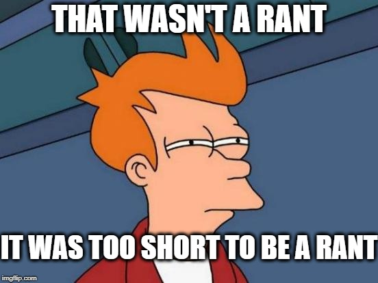 Futurama Fry Meme | THAT WASN'T A RANT IT WAS TOO SHORT TO BE A RANT | image tagged in memes,futurama fry | made w/ Imgflip meme maker