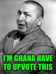 I'M GHANA HAVE TO UPVOTE THIS | made w/ Imgflip meme maker