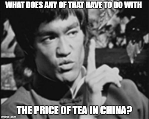One Bruce Lee | WHAT DOES ANY OF THAT HAVE TO DO WITH THE PRICE OF TEA IN CHINA? | image tagged in one bruce lee | made w/ Imgflip meme maker