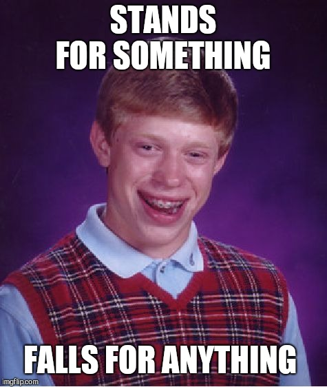Bad Luck Brian Meme | STANDS FOR SOMETHING FALLS FOR ANYTHING | image tagged in memes,bad luck brian | made w/ Imgflip meme maker