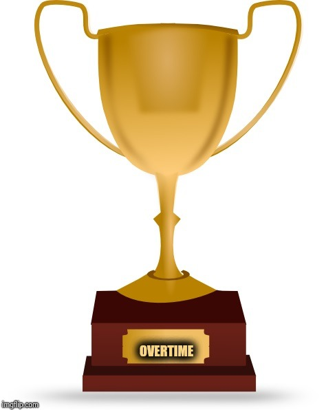 Blank Trophy | OVERTIME | image tagged in blank trophy | made w/ Imgflip meme maker