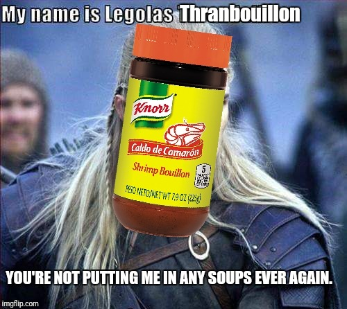 Legolas Thranbouillon |  Thranbouillon; YOU'RE NOT PUTTING ME IN ANY SOUPS EVER AGAIN. | image tagged in lotr,legolas,bouillon,thranbouillon,soup | made w/ Imgflip meme maker
