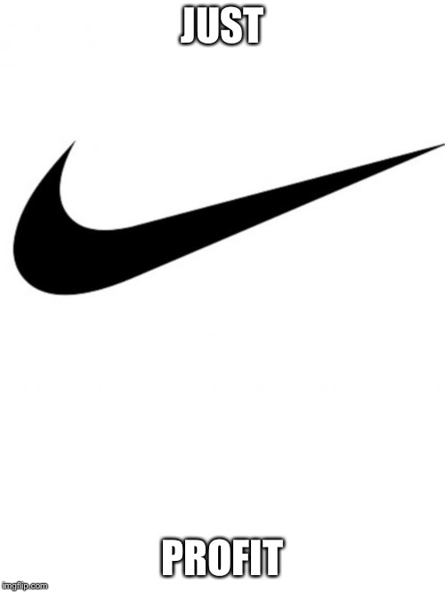 Nike | JUST PROFIT | image tagged in nike | made w/ Imgflip meme maker