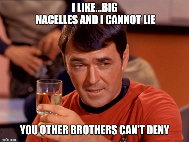 Star Trek Scotty |  I LIKE...BIG NACELLES AND I CANNOT LIE; YOU OTHER BROTHERS CAN'T DENY | image tagged in star trek scotty | made w/ Imgflip meme maker