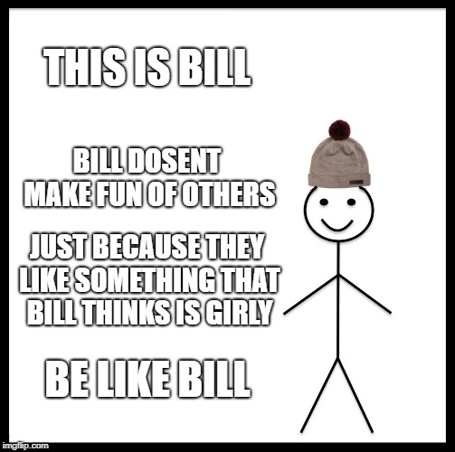 Be Like Bill Meme | THIS IS BILL BILL DOSENT MAKE FUN OF OTHERS JUST BECAUSE THEY LIKE SOMETHING THAT BILL THINKS IS GIRLY BE LIKE BILL | image tagged in memes,be like bill | made w/ Imgflip meme maker