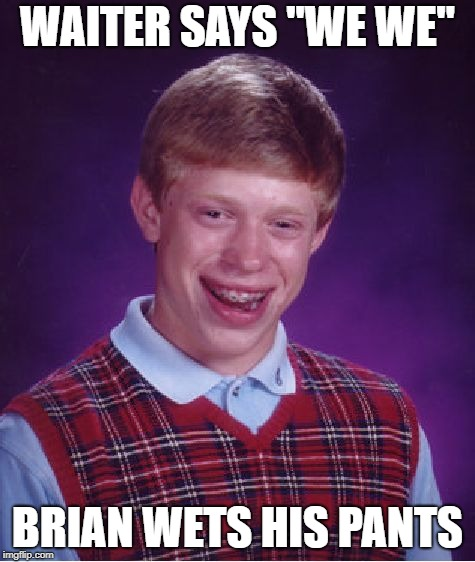 "Bad Luck Brian Meme | WAITER SAYS ""WE WE"" BRIAN WETS HIS PANTS 