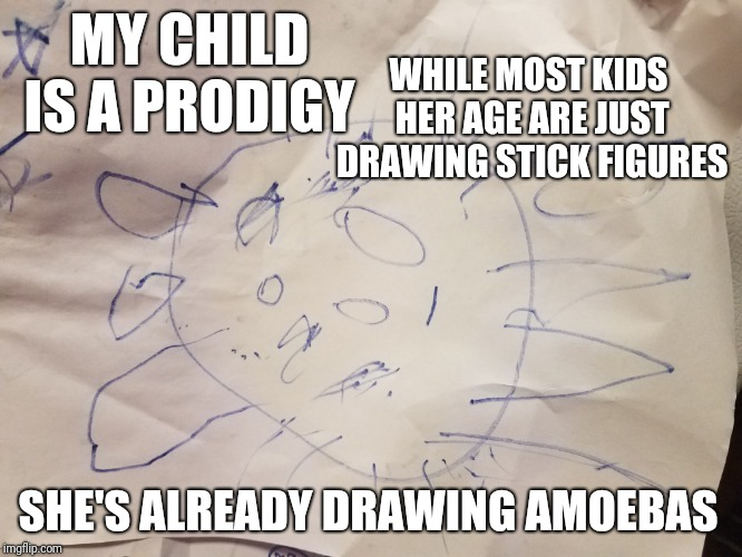 I hate to be one of those parents... but... | MY CHILD IS A PRODIGY SHE'S ALREADY DRAWING AMOEBAS WHILE MOST KIDS HER AGE ARE JUST DRAWING STICK FIGURES | image tagged in toddlers,amoebas,parents | made w/ Imgflip meme maker