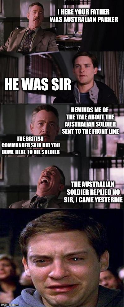 Peter Parker Cry Meme | I HERE YOUR FATHER WAS AUSTRALIAN PARKER HE WAS SIR REMINDS ME OF THE TALE ABOUT THE AUSTRALIAN SOLDIER SENT TO THE FRONT LINE THE AUSTRALIA | image tagged in memes,peter parker cry | made w/ Imgflip meme maker