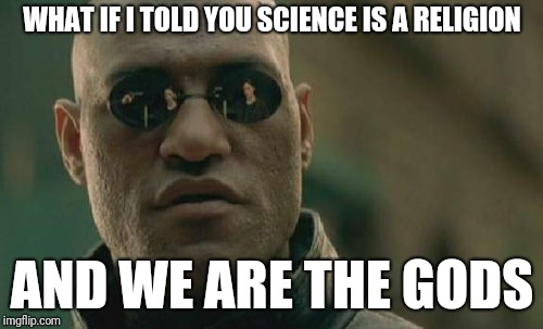 Matrix Morpheus Meme | WHAT IF I TOLD YOU SCIENCE IS A RELIGION AND WE ARE THE GODS | image tagged in memes,matrix morpheus | made w/ Imgflip meme maker