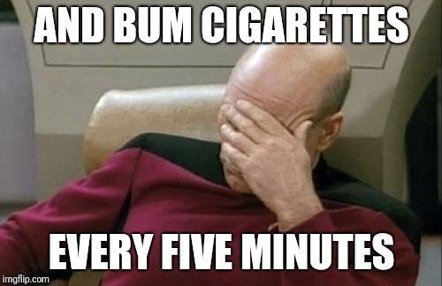 Captain Picard Facepalm Meme | AND BUM CIGARETTES EVERY FIVE MINUTES | image tagged in memes,captain picard facepalm | made w/ Imgflip meme maker