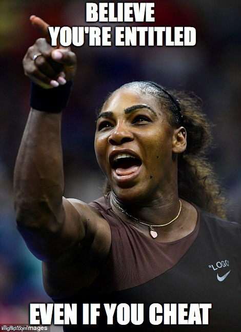 BELIEVE YOU'RE ENTITLED EVEN IF YOU CHEAT | image tagged in serena williams | made w/ Imgflip meme maker