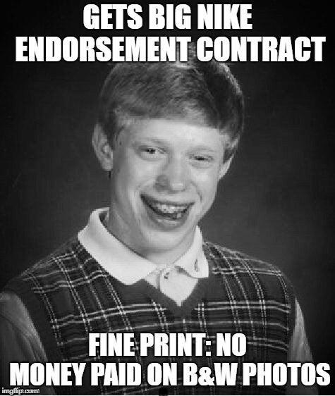 GETS BIG NIKE ENDORSEMENT CONTRACT FINE PRINT: NO MONEY PAID ON B&W PHOTOS | made w/ Imgflip meme maker