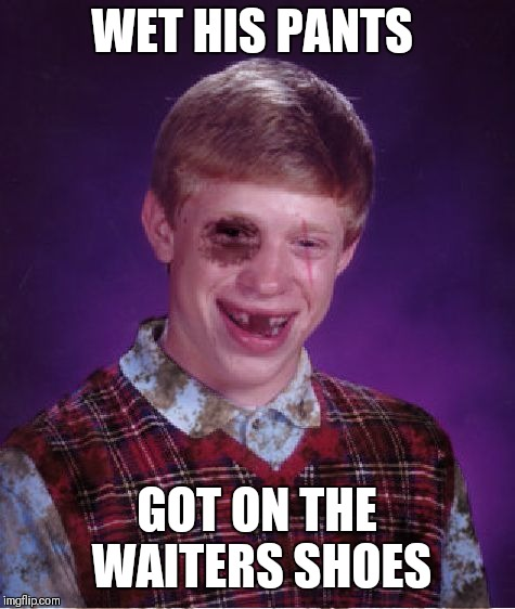 Beat-up Bad Luck Brian | WET HIS PANTS GOT ON THE WAITERS SHOES | image tagged in beat-up bad luck brian | made w/ Imgflip meme maker