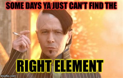 SOME DAYS YA JUST CAN'T FIND THE RIGHT ELEMENT | made w/ Imgflip meme maker