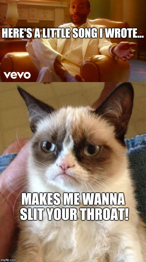 Stop telling me to be happy! | HERE'S A LITTLE SONG I WROTE... MAKES ME WANNA SLIT YOUR THROAT! | image tagged in grumpy cat,80s,funny,memes | made w/ Imgflip meme maker