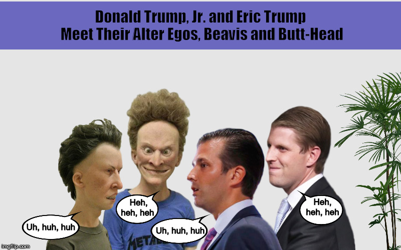 Donald Trump, Jr. and Eric Trump Meet Their Alter Egos, Beavis and Butt-Head | image tagged in donald trump jr,eric trump,beavis and butthead,alter ego,funny,memes | made w/ Imgflip meme maker