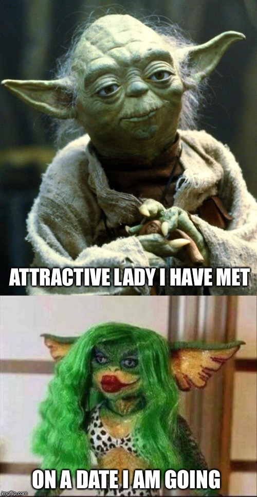You da man Yoda. | ATTRACTIVE LADY I HAVE MET ON A DATE I AM GOING | image tagged in star wars yoda,date,memes,funny | made w/ Imgflip meme maker