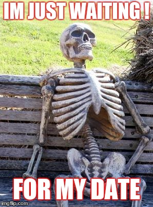 Waiting Skeleton Meme | IM JUST WAITING ! FOR MY DATE | image tagged in memes,waiting skeleton | made w/ Imgflip meme maker