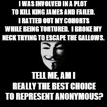 I WAS INVOLVED IN A PLOT TO KILL KING JAMES AND FAILED.  I RATTED OUT MY COHORTS WHILE BEING TORTURED.  I BROKE MY NECK TRYING TO ESCAPE THE | image tagged in guy fawkes catholic | made w/ Imgflip meme maker