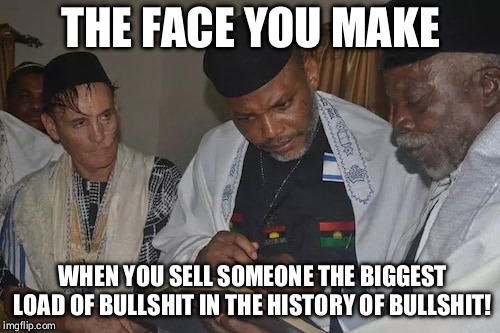 THE FACE YOU MAKE; WHEN YOU SELL SOMEONE THE BIGGEST LOAD OF BULLSHIT IN THE HISTORY OF BULLSHIT! | image tagged in nnamdi kanu finds igbos in the torah 001 | made w/ Imgflip meme maker
