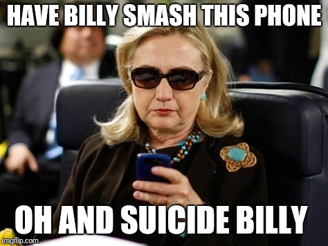 Hillary Clinton Cellphone |  HAVE BILLY SMASH THIS PHONE; OH AND SUICIDE BILLY | image tagged in memes,hillary clinton cellphone | made w/ Imgflip meme maker