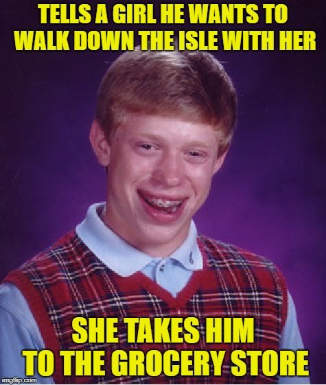 Bad Luck Brian Meme | TELLS A GIRL HE WANTS TO WALK DOWN THE ISLE WITH HER SHE TAKES HIM TO THE GROCERY STORE | image tagged in memes,bad luck brian | made w/ Imgflip meme maker