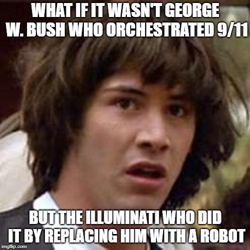 Conspiracy Keanu Meme | WHAT IF IT WASN'T GEORGE W. BUSH WHO ORCHESTRATED 9/11 BUT THE ILLUMINATI WHO DID IT BY REPLACING HIM WITH A ROBOT | image tagged in memes,conspiracy keanu | made w/ Imgflip meme maker