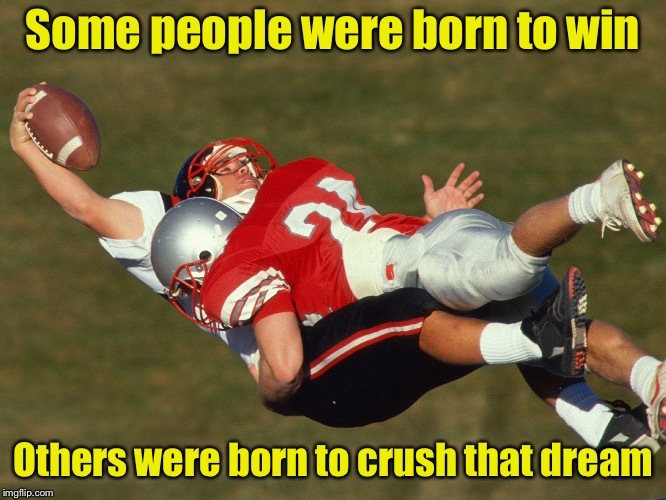 A political metaphor  | Some people were born to win Others were born to crush that dream | image tagged in memes,football,winning,losing | made w/ Imgflip meme maker