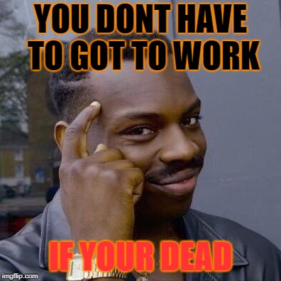 Thinking Black Guy |  YOU DONT HAVE TO GOT TO WORK; IF YOUR DEAD | image tagged in thinking black guy | made w/ Imgflip meme maker