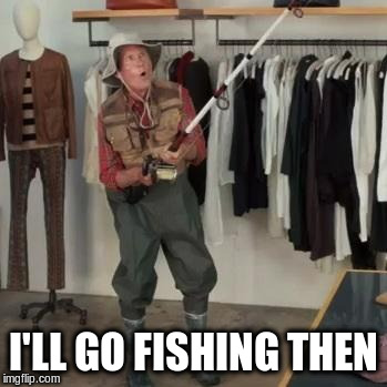 State Farm Fisherman  | I'LL GO FISHING THEN | image tagged in state farm fisherman | made w/ Imgflip meme maker