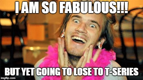 PewDiePie's Party Is Going To Over | I AM SO FABULOUS!!! BUT YET GOING TO LOSE TO T-SERIES | image tagged in pewdiepie,youtube,youtuber,fabulous,memes | made w/ Imgflip meme maker