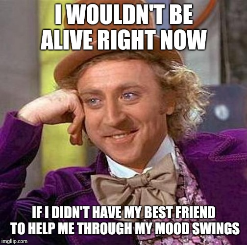 Creepy Condescending Wonka Meme | I WOULDN'T BE ALIVE RIGHT NOW IF I DIDN'T HAVE MY BEST FRIEND TO HELP ME THROUGH MY MOOD SWINGS | image tagged in memes,creepy condescending wonka | made w/ Imgflip meme maker