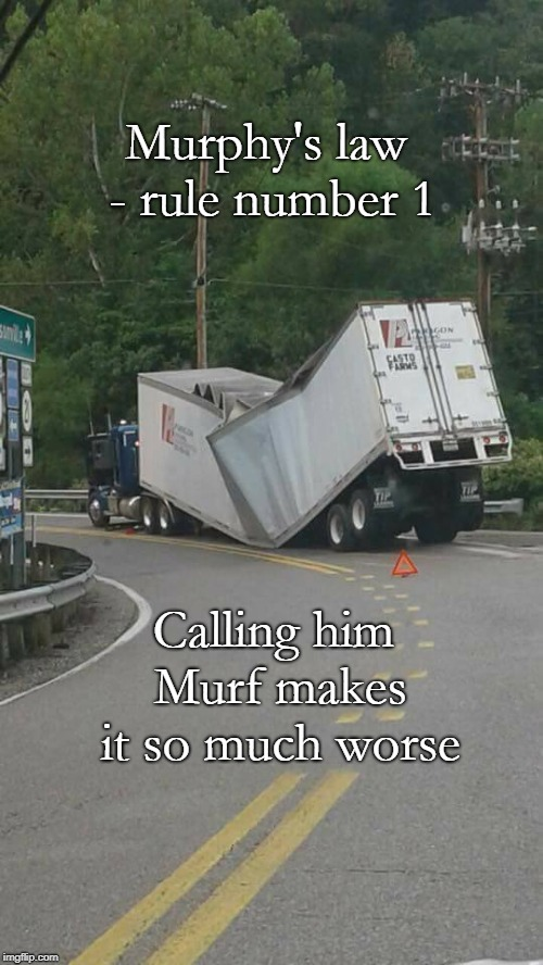 Murf | Murphy's law - rule number 1 Calling him Murf makes it so much worse | image tagged in broken truck,murphys law,bad luck,oops | made w/ Imgflip meme maker
