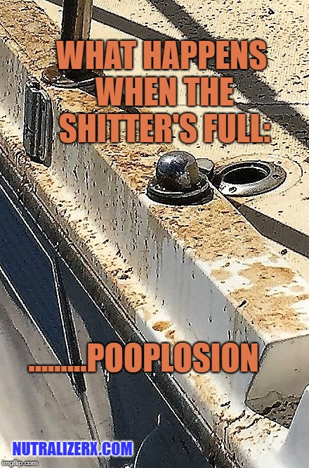 shitters full | WHAT HAPPENS WHEN THE SHITTER'S FULL: .........POOPLOSION NUTRALIZERX.COM | image tagged in poop,shitty meme,shit,explosion,boat,smell | made w/ Imgflip meme maker