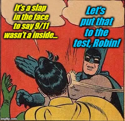 Remember 9/11 | It's a slap in the face to say 9/11 wasn't a inside... Let's put that to the test, Robin! | image tagged in memes,batman slapping robin,evilmandoevil,9/11,funny | made w/ Imgflip meme maker