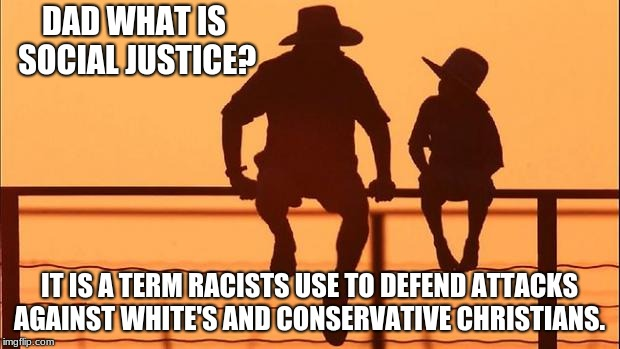 Cowboy father and son | DAD WHAT IS SOCIAL JUSTICE? IT IS A TERM RACISTS USE TO DEFEND ATTACKS AGAINST WHITE'S AND CONSERVATIVE CHRISTIANS. | image tagged in cowboy father and son | made w/ Imgflip meme maker