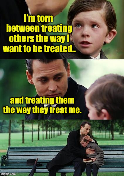 Finding Neverland Meme | I'm torn between treating others the way I want to be treated.. and treating them the way they treat me. | image tagged in memes,finding neverland,the way you treat others matter | made w/ Imgflip meme maker