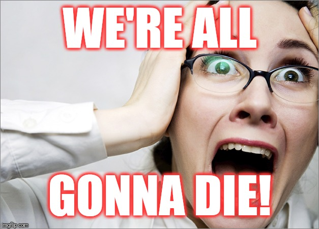 Horrified Liberal | WE'RE ALL GONNA DIE! | image tagged in horrified liberal | made w/ Imgflip meme maker