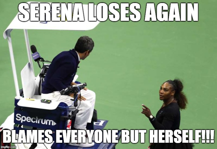 Serena loses again | SERENA LOSES AGAIN BLAMES EVERYONE BUT HERSELF!!! | image tagged in serena,williams,loses,complains,finished | made w/ Imgflip meme maker