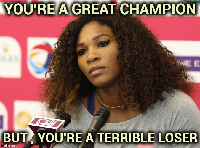 You spoiled what should have been a Magic Moment for a young player | YOU'RE A GREAT CHAMPION BUT , YOU'RE A TERRIBLE LOSER | image tagged in serena williams,entitlement,ego,everyone loses their minds,championship,tennis | made w/ Imgflip meme maker