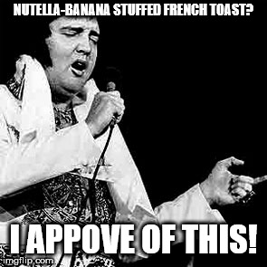 NUTELLA-BANANA STUFFED FRENCH TOAST? I APPOVE OF THIS! | image tagged in fat elvis | made w/ Imgflip meme maker