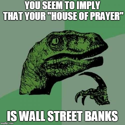 "Philosoraptor Meme | YOU SEEM TO IMPLY THAT YOUR ""HOUSE OF PRAYER"" IS WALL STREET BANKS 