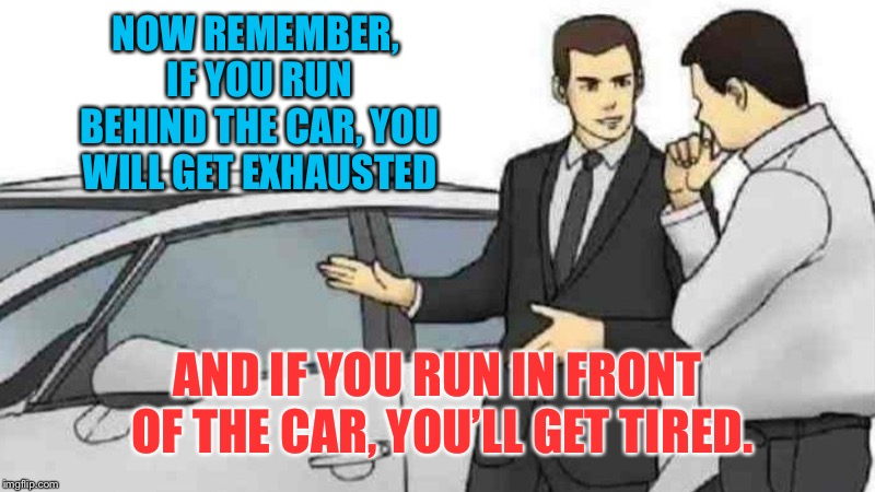 Car salesman | NOW REMEMBER, IF YOU RUN BEHIND THE CAR, YOU WILL GET EXHAUSTED AND IF YOU RUN IN FRONT OF THE CAR, YOU'LL GET TIRED. | image tagged in slaps roof of car,car salesman,bad pun,memes | made w/ Imgflip meme maker