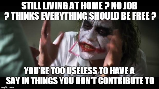 And everybody loses their minds Meme | STILL LIVING AT HOME ? NO JOB ? THINKS EVERYTHING SHOULD BE FREE ? YOU'RE TOO USELESS TO HAVE A SAY IN THINGS YOU DON'T CONTRIBUTE TO | image tagged in memes,and everybody loses their minds | made w/ Imgflip meme maker