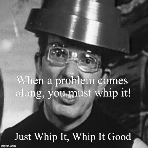 When a problem comes along, you must whip it! | Just Whip It, Whip It Good | image tagged in funny,demotivationals | made w/ Imgflip demotivational maker