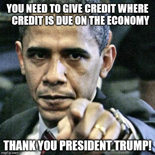 Trump's Economy | YOU NEED TO GIVE CREDIT WHERE    CREDIT IS DUE ON THE ECONOMY THANK YOU PRESIDENT TRUMP! | image tagged in memes,pissed off obama,donald trump,economy | made w/ Imgflip meme maker
