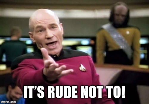 Picard Wtf Meme | IT'S RUDE NOT TO! | image tagged in memes,picard wtf | made w/ Imgflip meme maker