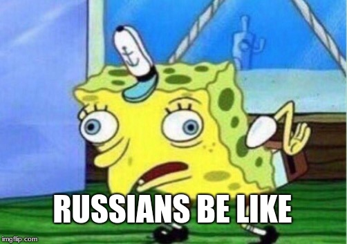 Mocking Spongebob Meme | RUSSIANS BE LIKE | image tagged in memes,mocking spongebob,russia | made w/ Imgflip meme maker