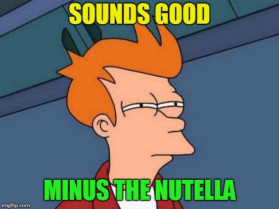 Futurama Fry Meme | SOUNDS GOOD MINUS THE NUTELLA | image tagged in memes,futurama fry | made w/ Imgflip meme maker